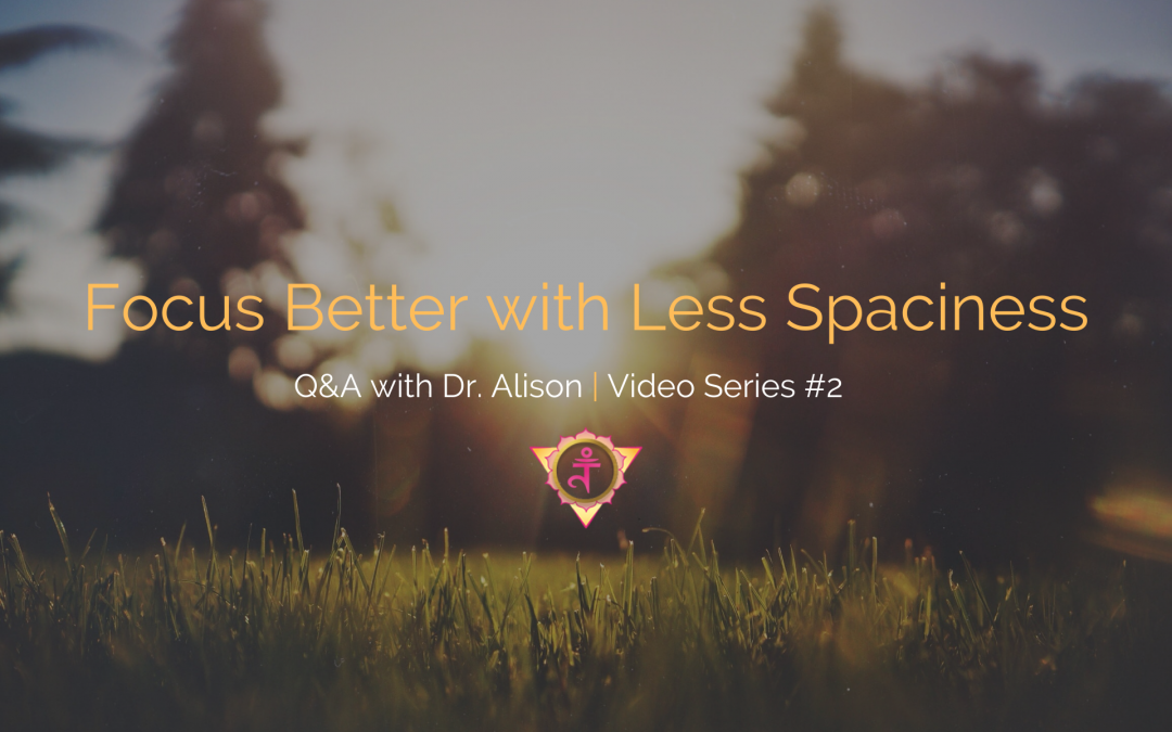 Focus Better with Less Spaciness | Q&A with Dr. Alison – Video Series #2