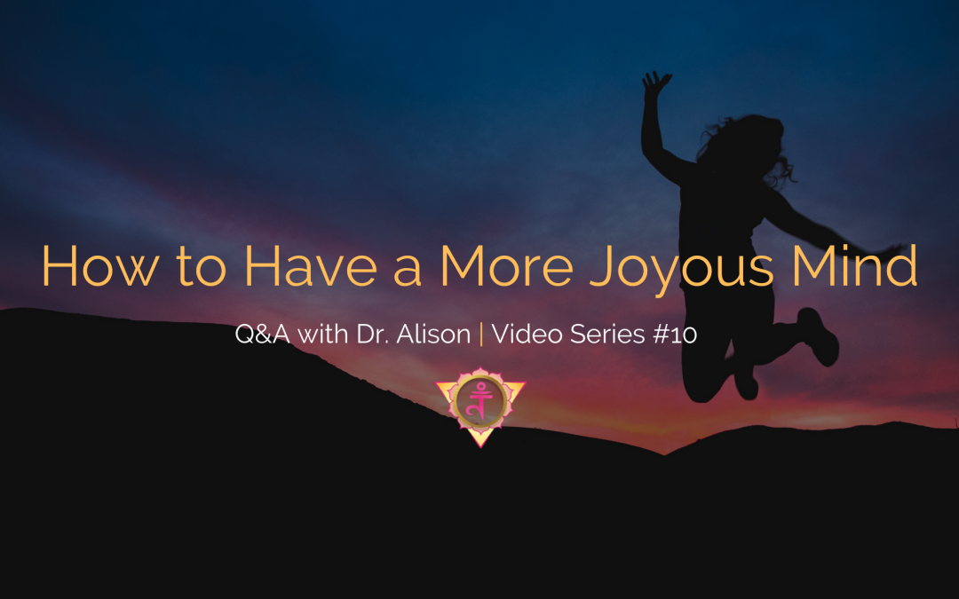 How to Have a More Joyous Mind | Q&A with Dr. Alison – Video Series #10