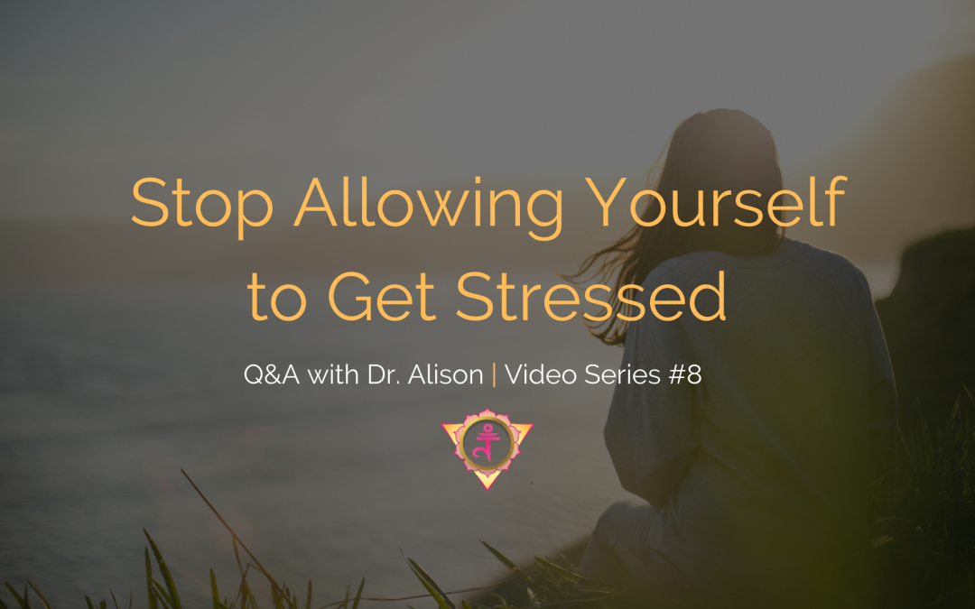 Stop Allowing Yourself to Get Stressed | Q&A with Dr. Alison – Video Series #8