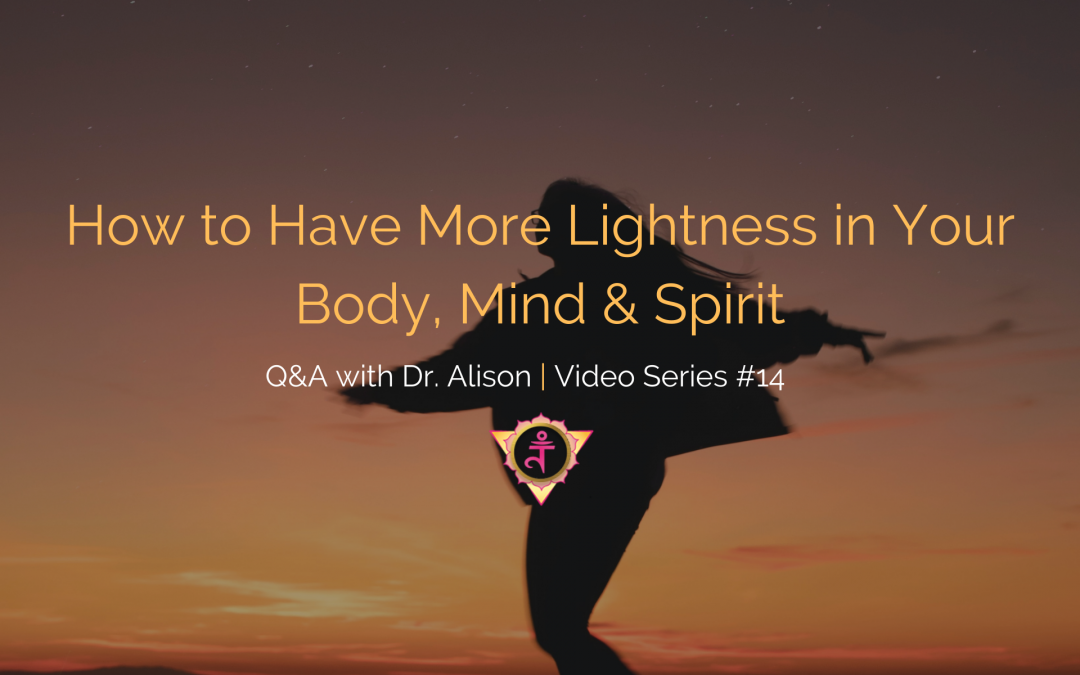 How to Have More Lightness in Your Body, Mind & Spirit | Q&A with Dr. Alison – Video Series #14